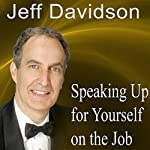 Speaking Up for Yourself on the Job: Getting More of What You Want More of the Time | Jeff Davidson