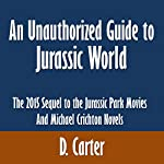 An Unauthorized Guide to Jurassic World: The 2015 Sequel to the Jurassic Park Movies and Michael Crichton Novels | D. Carter