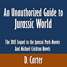 An Unauthorized Guide to Jurassic World: The 2015 Sequel to the Jurassic Park Movies and Michael Crichton Novels (       UNABRIDGED) by D. Carter Narrated by Sandy Vernon