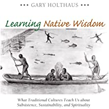 Learning Native Wisdom: What Traditional Cultures Teach Us About Subsistence, Sustainability, and Spirituality (Culture of the Land) Audiobook by Gary Holthaus Narrated by Kenneth Lee