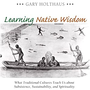 Learning Native Wisdom: What Traditional Cultures Teach Us About Subsistence, Sustainability, and Spirituality (Culture of the Land) | [Gary Holthaus]