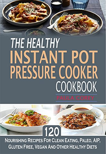 The Healthy Instant Pot Pressure Cooker Cookbook: 120 Nourishing Recipes For Clean Eating, Paleo, AIP, Gluten Free, Vegan And Other Healthy Diets by Paula Corey
