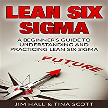 Lean Six Sigma: A Beginner's Guide to Understanding and Practicing Lean Six Sigma Audiobook by Jim Hall, Tina Scott Narrated by Douglas Birk