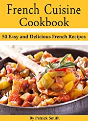 French Cuisine Cookbook: 50 Easy and Delicious French Recipes (French Cooking, French Recipes, French Food, Quick & Easy)