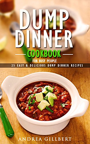 Dump Dinner Cookbook For Busy People. 25 Easy & Delicious Dump Dinner Recipes: (Dump Dinners, Dump Dinners Cookbook, Dump Dinner Recipes, Healthy Cooking, ... healthy, dump meals, dump dinner recipes) by Andrea Gillbert