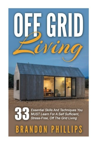 Off Grid Living: 33 Essential Skills And Techniques You MUST Learn For A Self Sufficient, Stress-Free, Off The Grid Living (Preppers Survival, Preppers Pantry, Sustainable Living)