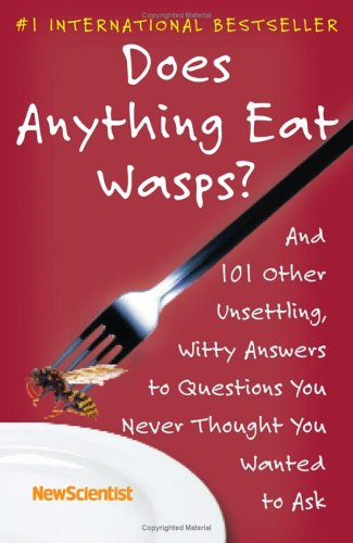 Does Anything Eat Wasps?: And 101 Other Unsettling, Witty Answers to Questions You Never Thought You Wanted to Ask, New Scientist