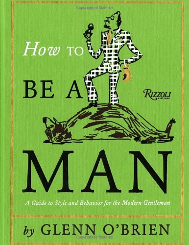 How to Be a Man: a Guide to Style and Behavior for the Modern Gentleman /Anglais