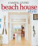 COASTAL LIVING BEACH HOUSE STYLE : DESIGNING SPACES THAT BRING THE BEACH TO YOU