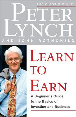 Learn to Earn : A Beginners Guide to the Basics of Investing and Business, PETER LYNCH, JOHN ROTHCHILD