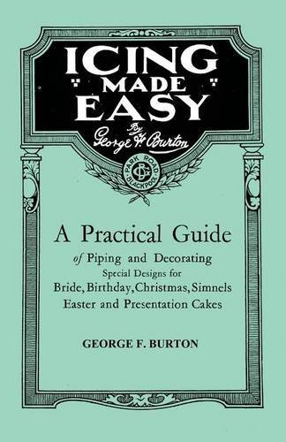 Icing Made Easy - A Practical Guide of Piping and Decorating Special Designs for Bride, Birthday, Christmas, Simnels Easter and Presentation Cakes by George F. Burton