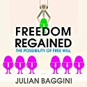 Freedom Regained: The Possibility of Free Will Audiobook by Julian Baggini Narrated by Barnaby Edwards