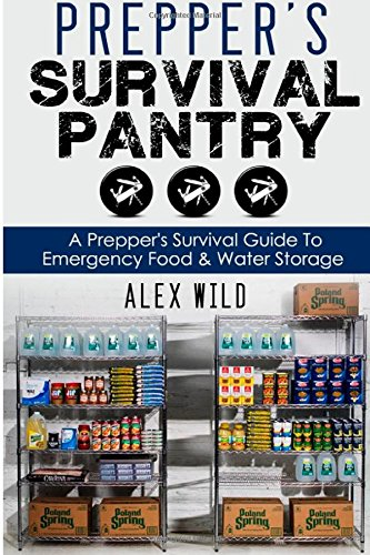 Prepper's Survival Pantry: A Preppers Survival Guide To Emergency Food And Water Storage (Prepper, Preppers Pantry) (Volume 1)
