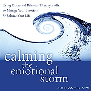 Calming the Emotional Storm: Using Dialectical Behavior Therapy Skills to Manage Your Emotions and Balance Your Life | [Sheri Van Dijk, MSW]