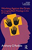 Working Against the Grain: Re-Imaging Black Theology in the 21st Century (Cross Cultural Theologies)