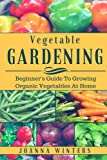 Vegetable Gardening: Beginner's Guide To Growing Vegetables At Home
