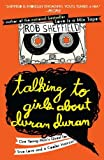 Talking to Girls About Duran Duran: One Young Man's Quest for True Love and a Cooler Haircut (0452297230) by Sheffield, Rob