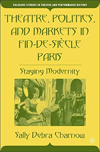 Theatre, Politics, and Markets in Fin-de-Siecle Paris: Staging Modernity (Palgrave Studies in Theatre and Performance History)