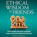 Ethical Wisdom for Friends: How to Navigate Life's Most Complicated, Curious, and Common Relationship Dilemmas Audiobook by Mark Matousek Narrated by Andrew Mulcare
