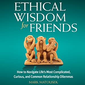 Ethical Wisdom for Friends: How to Navigate Life's Most Complicated, Curious, and Common Relationship Dilemmas | [Mark Matousek]