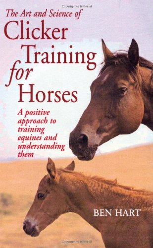 The Art and Science of Clicker Training for Horses: A Positive Approach to Training Equines and Understanding Them