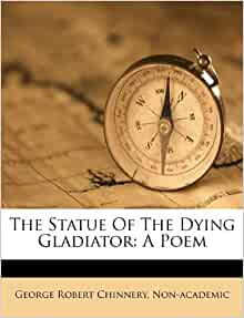 The Statue Of The Dying Gladiator: A Poem: George Robert Chinnery, Non-academic: 9781175170996