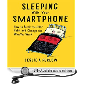 Sleeping with Your Smart Phone: How to Break the 24-7 Habit and Change the Way You Work