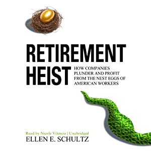 Retirement Heist: How Companies Plunder and Profit from the Nest Eggs of American Workers | [Ellen E. Schultz]