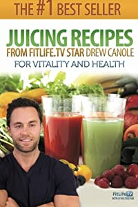 Juicing Recipes From Fitlife.TV Star Drew Canole For Vitality and Health by CreateSpace Independent Publishing Platform
