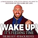 Wake Up! It's Feeding Time: A Professional Athlete's Advice on How to Succeed in the Game of Life Audiobook by Ryback Reeves Narrated by Ryback Reeves, Pat Buck