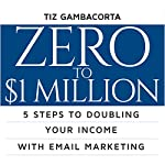 Zero to $1 Million: 5 Steps to Doubling Your Income with Email Marketing | Tiz Gambacorta
