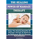 The Healing Power Of Massage Therapy: Enjoy The Healing Benefits Of Massage Treatment As Medicine, As Relaxation, And As Physical Rehabilitation ~ K M S Publishing.com