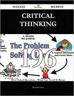Critical Thinking 196 Success Secrets: 196 Most Asked Questions On Critical Thinking - What You Need To Know