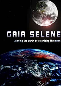 Gaia Selene - Saving the Earth by Colonizing the Moon