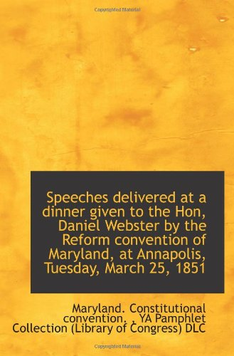 Speeches delivered at a dinner given to the Hon, Daniel Webster by the Reform convention of Maryland