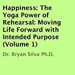 Happiness: The Yoga Power of Rehearsal: Moving Life Forward with Intended Purpose | Dr. Bryan Silva Ph.D.