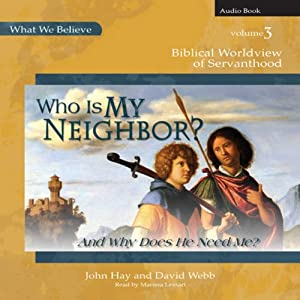 Who Is My Neighbor? (And Why Does He Need Me?): Biblical Worldview of Servanthood - What We Believe, Volume 3 | [John Hay, David Webb]