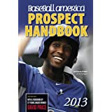 Baseball America 2013 Prospect Handbook: The 2013 Expert Guide to Baseball Prospects and MLB Organization Rankings... by The Editors of Baseball America