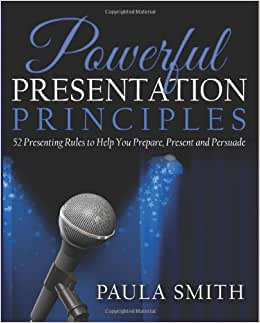 Powerful Presentation Principles: 52 Presenting Rules To Help You Prepare, Present And Persuade