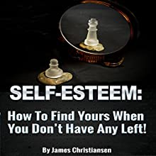 Low Self-Esteem: How to Find Yours When You Don't Have Any Left: Build Self Esteem (       UNABRIDGED) by James Christiansen Narrated by Joseph Benjamin Jireh Pabellon