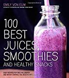 100 Best Juices, Smoothies and Healthy Snacks: Easy Recipes For Natural Energy and Weight Control the Healthy Way