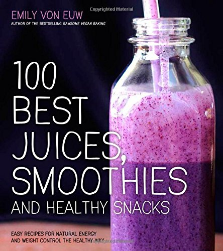 100 Best Juices, Smoothies & Healthy Snacks: Recipes For Natural Energy & Weight Contral the Easy & Healthy Way