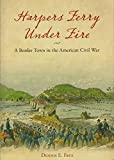 HARPERS FERRY UNDER FIRE A Border Town in the American Civil War
