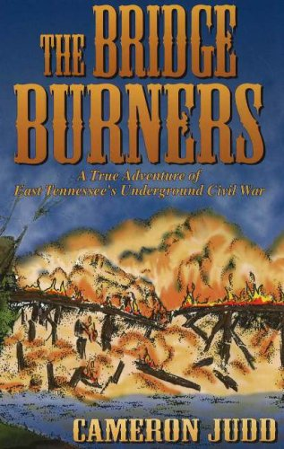 The Bridge Burners: A True Adventure of East Tennessee's Underground Civil War