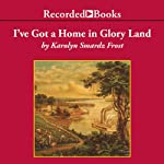 I've Got A Home In Glory Land: A Lost Tale of the Underground Railroad | Karolyn Smardz Frost