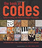 The Book of Codes: Understanding the World of Hidden Messages: An Illustrated Guide to Signs, Symbols, Ciphers, and Secret Languages
