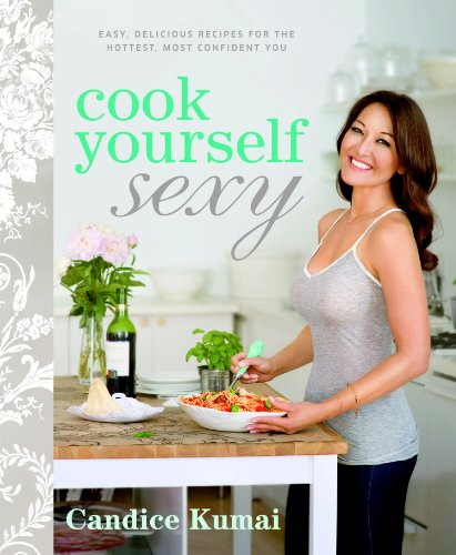 Cook Yourself Sexy: Easy Delicious Recipes for the Hottest, Most Confident You: Candice Kumai: Amazon.com: Books