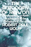The Autonomy of Reason: A Commentary on Kant's Groundwork of the Metaphysic of Morals. (0061317926) by Wolff, Robert Paul.