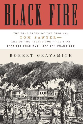 Black Fire: The True Story of the Original Tom Sawyer--and of the Mysterious Fires That Baptized Gold Rush-Era San Francisco