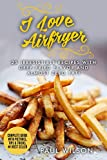 I Love Airfryer: 25 Irresistible Recipes With Deep-Fried Flavor And Almost Zero Fat!